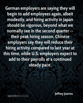 German employers are saying they will begin to add employees again, albeit modestly, and hiring activity in Japan should be vigorous, beyond what we normally see in the second quarter -- their peak hiring season. Chinese employers say they will reduce their hiring activity compared to last year at this time, while U.S. employers expect to add to their payrolls at a continued steady pace.