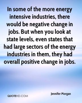 Jennifer Morgan  - In some of the more energy intensive industries, there would be negative change in jobs. But when you look at state levels, even states that had large sectors of the energy industries in them, they had overall positive change in jobs.