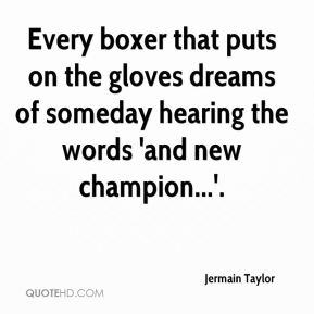 Jermain Taylor  - Every boxer that puts on the gloves dreams of someday hearing the words 'and new champion...'.