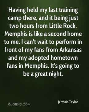 Jermain Taylor  - Having held my last training camp there, and it being just two hours from Little Rock, Memphis is like a second home to me. I can't wait to perform in front of my fans from Arkansas and my adopted hometown fans in Memphis. It's going to be a great night.