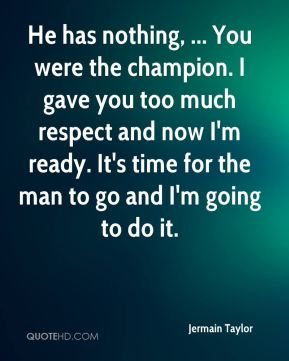 Jermain Taylor  - He has nothing, ... You were the champion. I gave you too much respect and now I'm ready. It's time for the man to go and I'm going to do it.