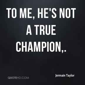 Jermain Taylor  - To me, he's not a true champion.