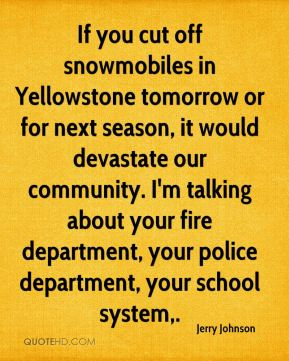 If you cut off snowmobiles in Yellowstone tomorrow or for next season, it would devastate our community. I'm talking about your fire department, your police department, your school system.