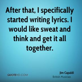 After that, I specifically started writing lyrics. I would like sweat and think and get it all together.