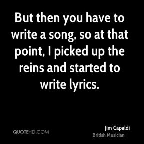 But then you have to write a song, so at that point, I picked up the reins and started to write lyrics.