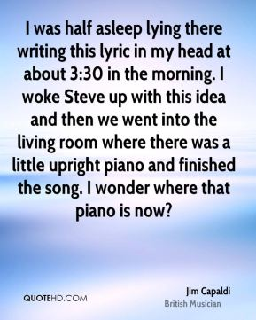 I was half asleep lying there writing this lyric in my head at about 3:30 in the morning. I woke Steve up with this idea and then we went into the living room where there was a little upright piano and finished the song. I wonder where that piano is now?