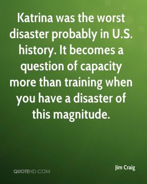 Jim Craig  - Katrina was the worst disaster probably in U.S. history. It becomes a question of capacity more than training when you have a disaster of this magnitude.