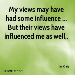 Jim Craig  - My views may have had some influence ... But their views have influenced me as well.