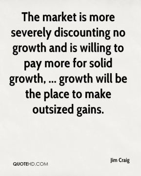 Jim Craig  - The market is more severely discounting no growth and is willing to pay more for solid growth, ... growth will be the place to make outsized gains.