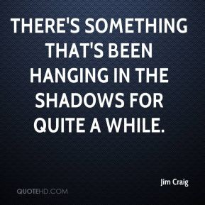 Jim Craig  - There's something that's been hanging in the shadows for quite a while.