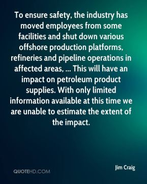 Jim Craig  - To ensure safety, the industry has moved employees from some facilities and shut down various offshore production platforms, refineries and pipeline operations in affected areas, ... This will have an impact on petroleum product supplies. With only limited information available at this time we are unable to estimate the extent of the impact.