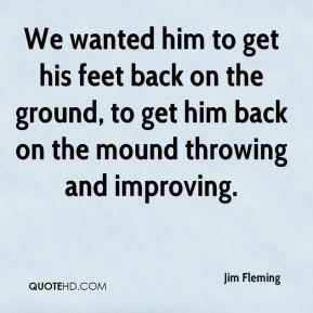 Jim Fleming  - We wanted him to get his feet back on the ground, to get him back on the mound throwing and improving.