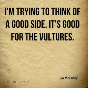 Jim McCarthy  - I'm trying to think of a good side. It's good for the vultures.