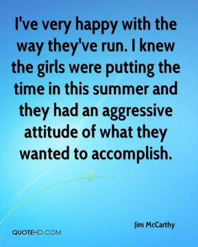 I've very happy with the way they've run. I knew the girls were putting the time in this summer and they had an aggressive attitude of what they wanted to accomplish.