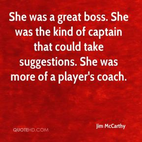She was a great boss. She was the kind of captain that could take suggestions. She was more of a player's coach.