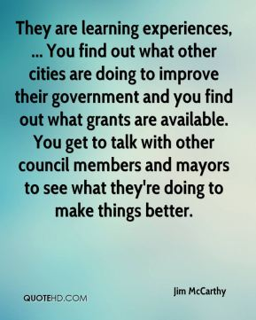 They are learning experiences, ... You find out what other cities are doing to improve their government and you find out what grants are available. You get to talk with other council members and mayors to see what they're doing to make things better.