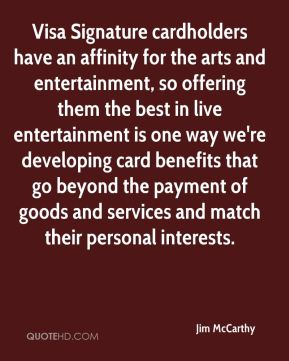 Visa Signature cardholders have an affinity for the arts and entertainment, so offering them the best in live entertainment is one way we're developing card benefits that go beyond the payment of goods and services and match their personal interests.