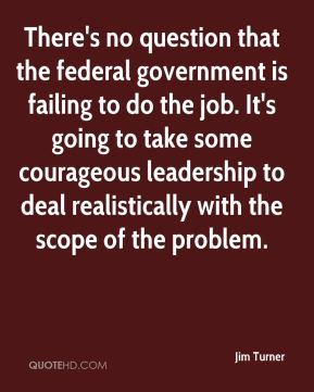 Jim Turner  - There's no question that the federal government is failing to do the job. It's going to take some courageous leadership to deal realistically with the scope of the problem.