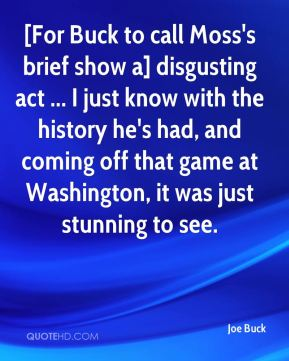 Joe Buck  - [For Buck to call Moss's brief show a] disgusting act ... I just know with the history he's had, and coming off that game at Washington, it was just stunning to see.