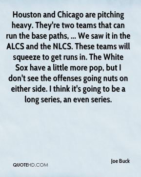 Joe Buck  - Houston and Chicago are pitching heavy. They're two teams that can run the base paths, ... We saw it in the ALCS and the NLCS. These teams will squeeze to get runs in. The White Sox have a little more pop, but I don't see the offenses going nuts on either side. I think it's going to be a long series, an even series.