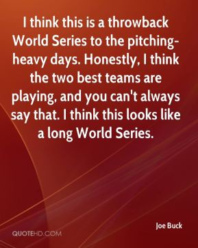 Joe Buck  - I think this is a throwback World Series to the pitching-heavy days. Honestly, I think the two best teams are playing, and you can't always say that. I think this looks like a long World Series.