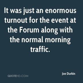 Joe Durkin  - It was just an enormous turnout for the event at the Forum along with the normal morning traffic.