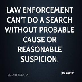 Joe Durkin  - Law enforcement can't do a search without probable cause or reasonable suspicion.