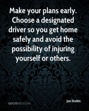 Joe Durkin  - Make your plans early. Choose a designated driver so you get home safely and avoid the possibility of injuring yourself or others.