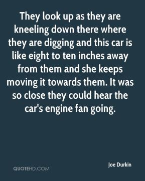 They look up as they are kneeling down there where they are digging and this car is like eight to ten inches away from them and she keeps moving it towards them. It was so close they could hear the car's engine fan going.