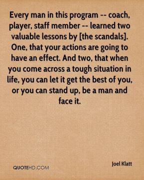 Every man in this program -- coach, player, staff member -- learned two valuable lessons by [the scandals]. One, that your actions are going to have an effect. And two, that when you come across a tough situation in life, you can let it get the best of you, or you can stand up, be a man and face it.