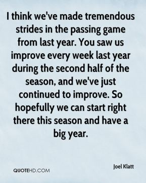I think we've made tremendous strides in the passing game from last year. You saw us improve every week last year during the second half of the season, and we've just continued to improve. So hopefully we can start right there this season and have a big year.