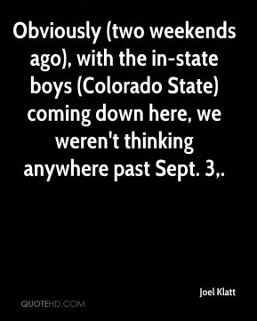 Obviously (two weekends ago), with the in-state boys (Colorado State) coming down here, we weren't thinking anywhere past Sept. 3.