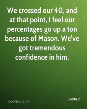 We crossed our 40, and at that point, I feel our percentages go up a ton because of Mason. We've got tremendous confidence in him.