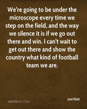 We're going to be under the microscope every time we step on the field, and the way we silence it is if we go out there and win. I can't wait to get out there and show the country what kind of football team we are.