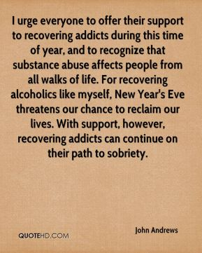 I urge everyone to offer their support to recovering addicts during this time of year, and to recognize that substance abuse affects people from all walks of life. For recovering alcoholics like myself, New Year's Eve threatens our chance to reclaim our lives. With support, however, recovering addicts can continue on their path to sobriety.