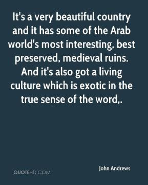 It's a very beautiful country and it has some of the Arab world's most interesting, best preserved, medieval ruins. And it's also got a living culture which is exotic in the true sense of the word.