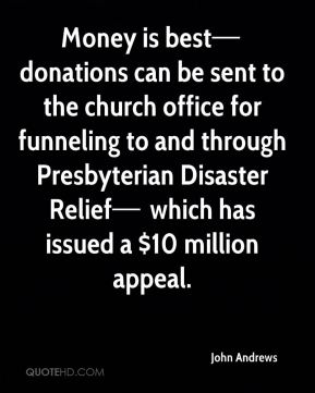Money is best— donations can be sent to the church office for funneling to and through Presbyterian Disaster Relief— which has issued a $10 million appeal.