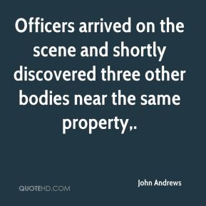 John Andrews  - Officers arrived on the scene and shortly discovered three other bodies near the same property.
