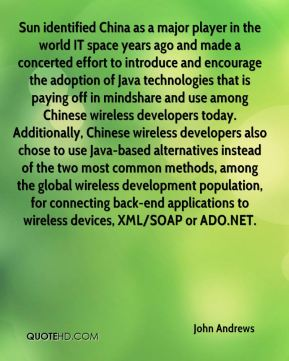 John Andrews  - Sun identified China as a major player in the world IT space years ago and made a concerted effort to introduce and encourage the adoption of Java technologies that is paying off in mindshare and use among Chinese wireless developers today. Additionally, Chinese wireless developers also chose to use Java-based alternatives instead of the two most common methods, among the global wireless development population, for connecting back-end applications to wireless devices, XML/SOAP or ADO.NET.