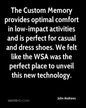 John Andrews  - The Custom Memory provides optimal comfort in low-impact activities and is perfect for casual and dress shoes. We felt like the WSA was the perfect place to unveil this new technology.