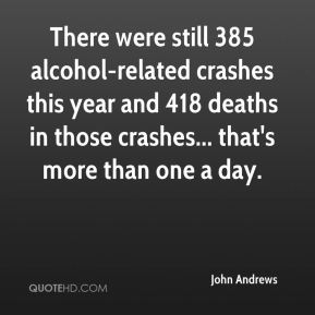 John Andrews  - There were still 385 alcohol-related crashes this year and 418 deaths in those crashes... that's more than one a day.