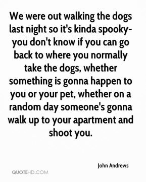 We were out walking the dogs last night so it's kinda spooky- you don't know if you can go back to where you normally take the dogs, whether something is gonna happen to you or your pet, whether on a random day someone's gonna walk up to your apartment and shoot you.