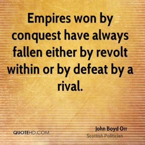 Empires won by conquest have always fallen either by revolt within or by defeat by a rival.