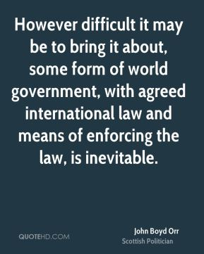 John Boyd Orr - However difficult it may be to bring it about, some form of world government, with agreed international law and means of enforcing the law, is inevitable.