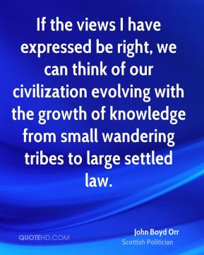John Boyd Orr - If the views I have expressed be right, we can think of our civilization evolving with the growth of knowledge from small wandering tribes to large settled law.