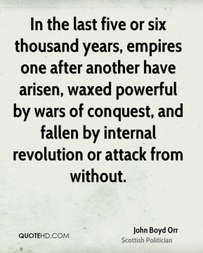 In the last five or six thousand years, empires one after another have arisen, waxed powerful by wars of conquest, and fallen by internal revolution or attack from without.