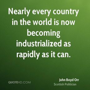 Nearly every country in the world is now becoming industrialized as rapidly as it can.