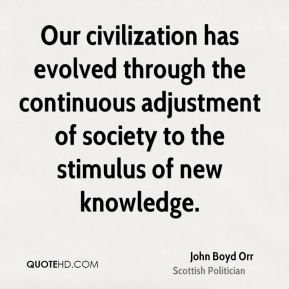 John Boyd Orr - Our civilization has evolved through the continuous adjustment of society to the stimulus of new knowledge.
