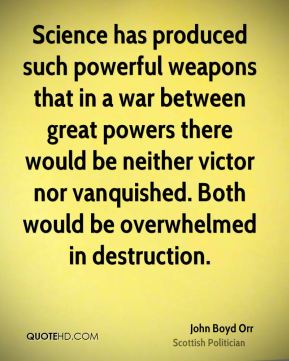 John Boyd Orr - Science has produced such powerful weapons that in a war between great powers there would be neither victor nor vanquished. Both would be overwhelmed in destruction.