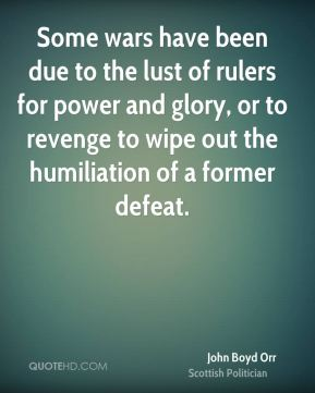 John Boyd Orr - Some wars have been due to the lust of rulers for power and glory, or to revenge to wipe out the humiliation of a former defeat.